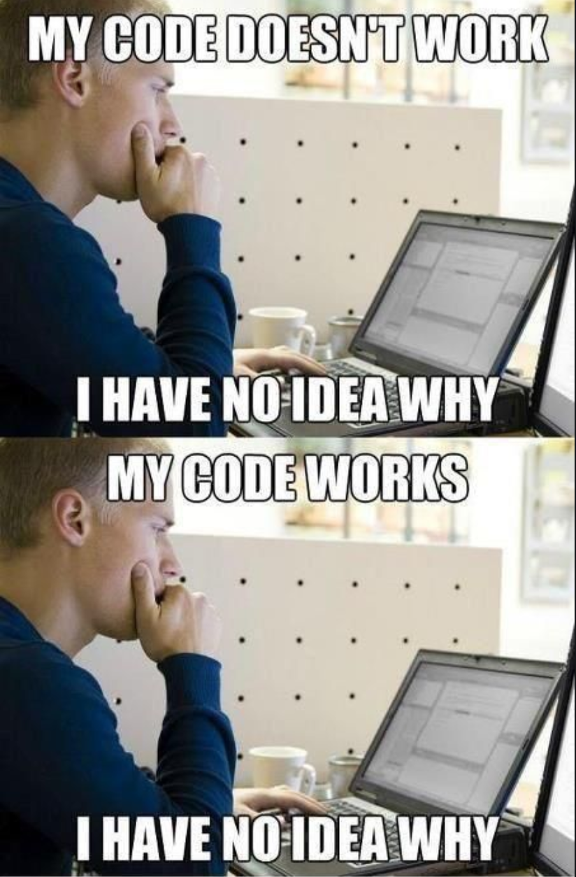 "A photo showing a man staring intently at his laptop repeated twice. The first photo is labeled, ""My code doesn't work. I have no idea why."" The second photo is labeled, ""My code works. I have no idea why."""